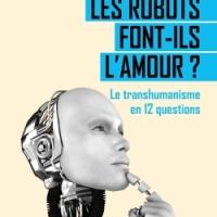 """""""LES ROBOTS FONT-ILS L'AMOUR ? Le transhumanisme en 12 questions"""", Laurent ALEXANDRE et Jean-Michel BESNIER"""